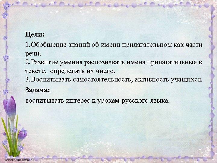 Цели: 1. Обобщение знаний об имени прилагательном как части речи. 2. Развитие умения распознавать