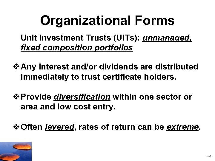 Organizational Forms Unit Investment Trusts (UITs): unmanaged, fixed composition portfolios v Any interest and/or