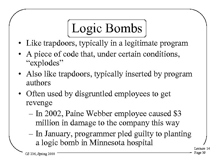 Logic Bombs • Like trapdoors, typically in a legitimate program • A piece of