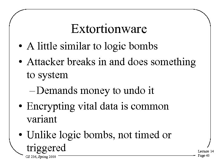 Extortionware • A little similar to logic bombs • Attacker breaks in and does