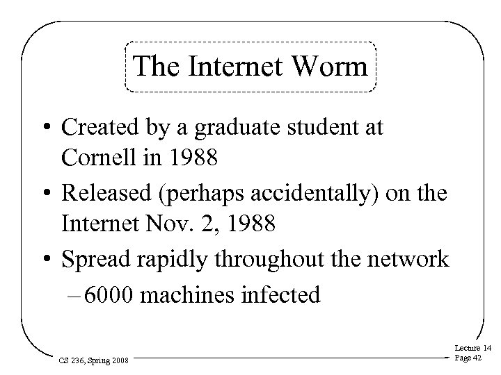 The Internet Worm • Created by a graduate student at Cornell in 1988 •