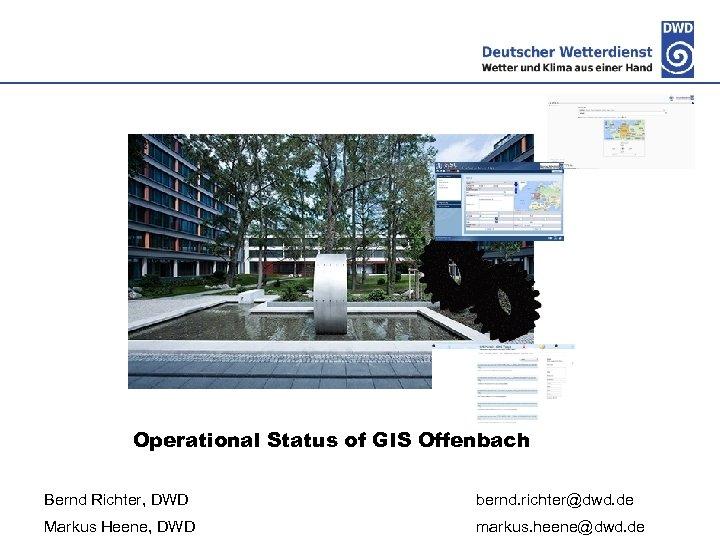 Deutscher Wetterdienst Operational Status of GIS Offenbach Bernd Richter, DWD bernd. richter@dwd. de Markus