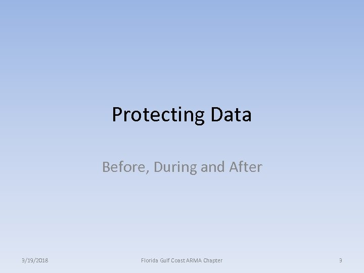 Protecting Data Before, During and After 3/19/2018 Florida Gulf Coast ARMA Chapter 3