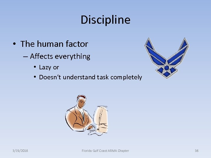 Discipline • The human factor – Affects everything • Lazy or • Doesn't understand