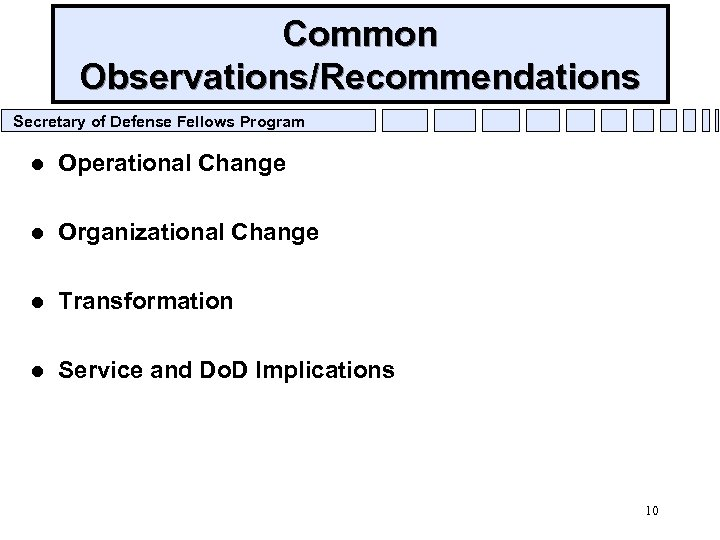 Common Observations/Recommendations Secretary of Defense Fellows Program l Operational Change l Organizational Change l