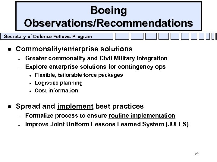 Boeing Observations/Recommendations Secretary of Defense Fellows Program l Commonality/enterprise solutions – – Greater commonality