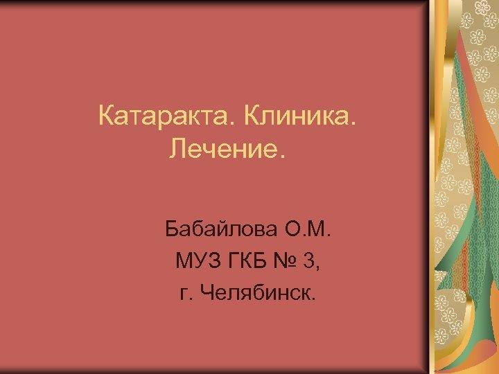 Катаракта. Клиника. Лечение. Бабайлова О. М. МУЗ ГКБ № 3, г. Челябинск.