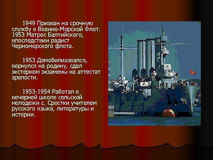 1949 Призван на срочную службу в Военно-Морской Флот. 1953 Матрос Балтийского, впоследствии радист Черноморского