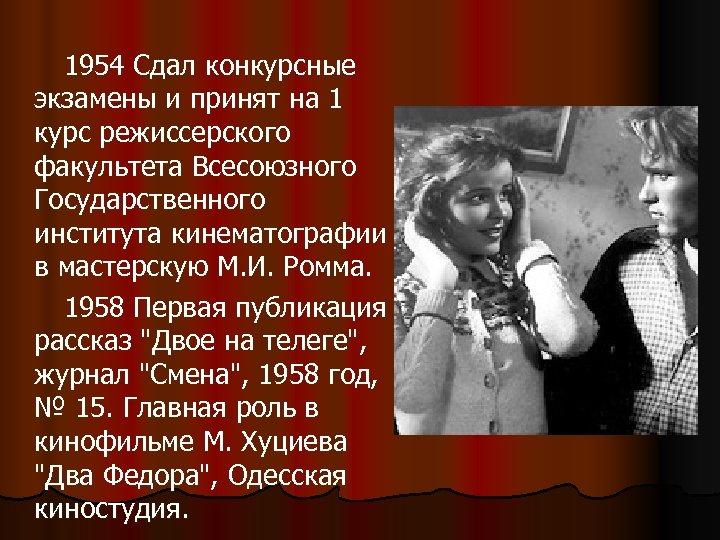 1954 Сдал конкурсные экзамены и принят на 1 курс режиссерского факультета Всесоюзного Государственного института