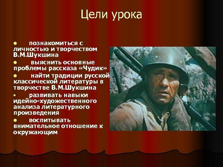 Цели урока познакомиться с личностью и творчеством В. М. Шукшина l выяснить основные проблемы