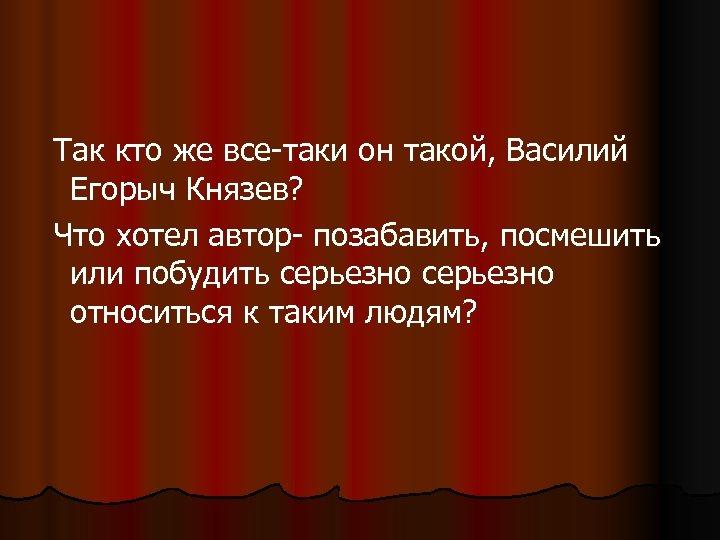 Так кто же все-таки он такой, Василий Егорыч Князев? Что хотел автор- позабавить,