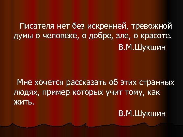 Писателя нет без искренней, тревожной думы о человеке, о добре, зле, о красоте.