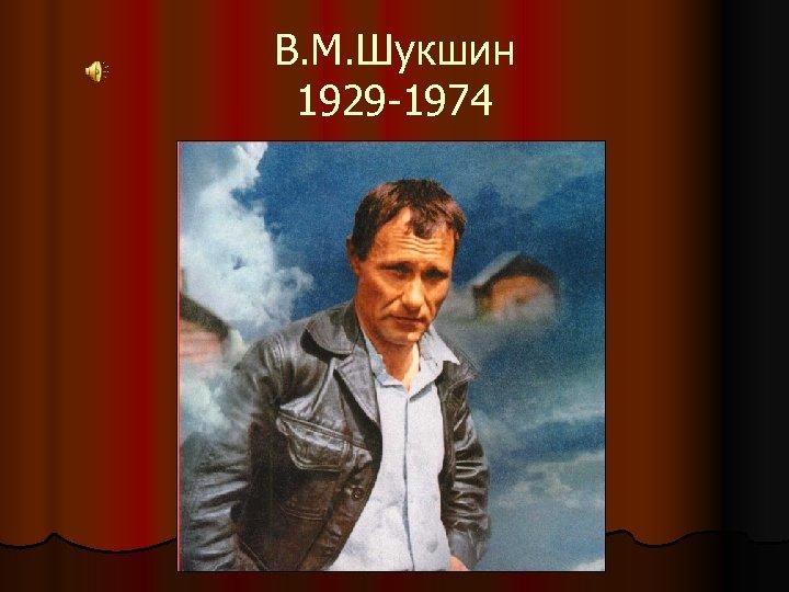 В. М. Шукшин 1929 -1974