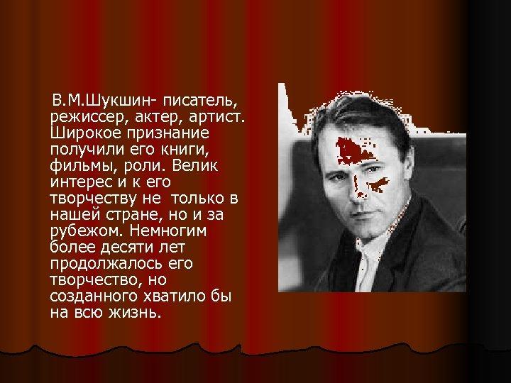 В. М. Шукшин- писатель, режиссер, актер, артист. Широкое признание получили его книги, фильмы,