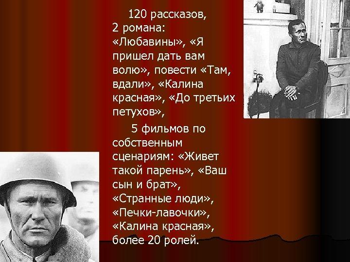 120 рассказов, 2 романа: «Любавины» , «Я пришел дать вам волю» , повести