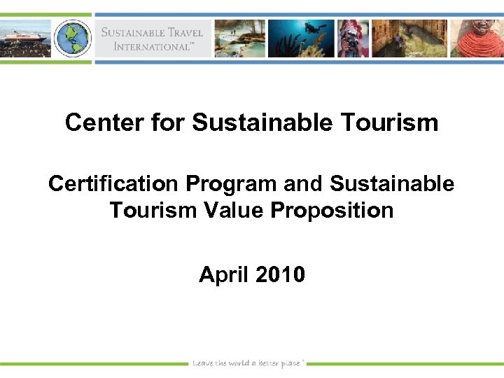 Center for Sustainable Tourism Certification Program and Sustainable Tourism Value Proposition April 2010