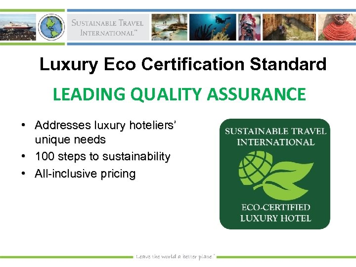 Luxury Eco Certification Standard LEADING QUALITY ASSURANCE • Addresses luxury hoteliers' unique needs •