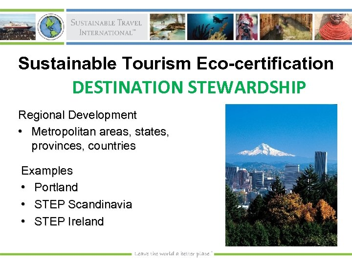 Sustainable Tourism Eco-certification DESTINATION STEWARDSHIP Regional Development • Metropolitan areas, states, provinces, countries Examples