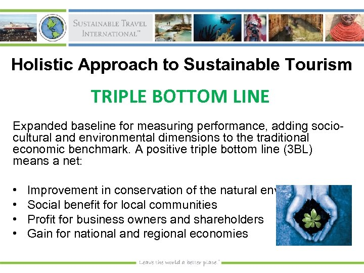 Holistic Approach to Sustainable Tourism TRIPLE BOTTOM LINE Expanded baseline for measuring performance, adding