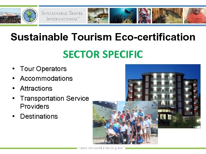 Sustainable Tourism Eco-certification SECTOR SPECIFIC • • Tour Operators Accommodations Attractions Transportation Service Providers