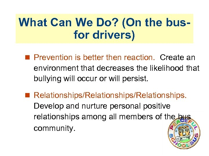 What Can We Do? (On the busfor drivers) Prevention is better then reaction. Create