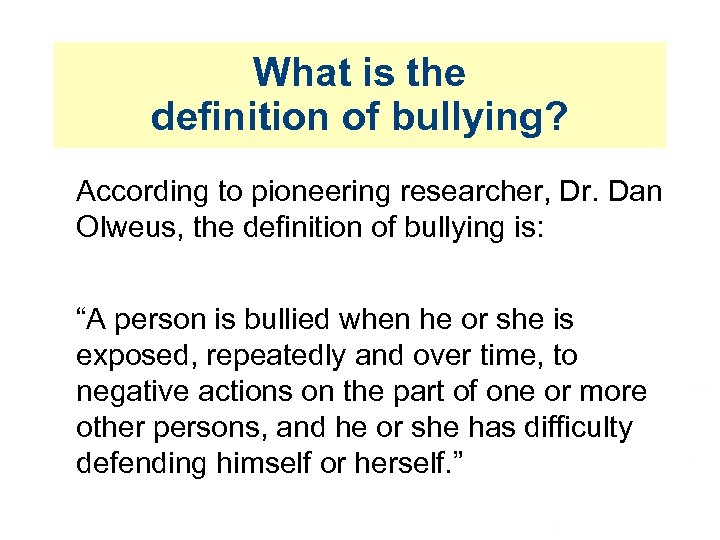What is the definition of bullying? According to pioneering researcher, Dr. Dan Olweus, the