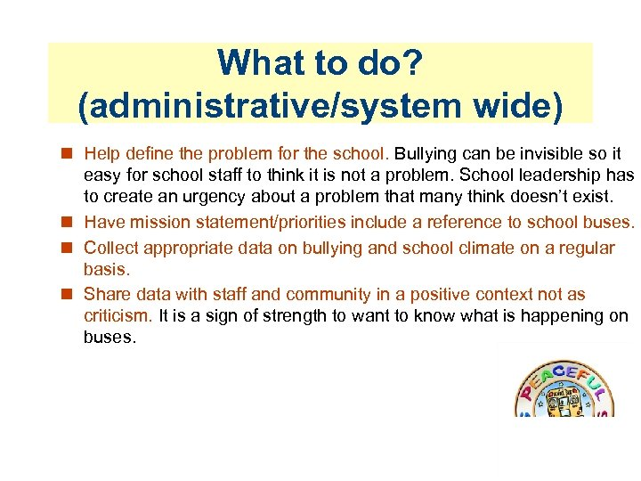 What to do? (administrative/system wide) Help define the problem for the school. Bullying can