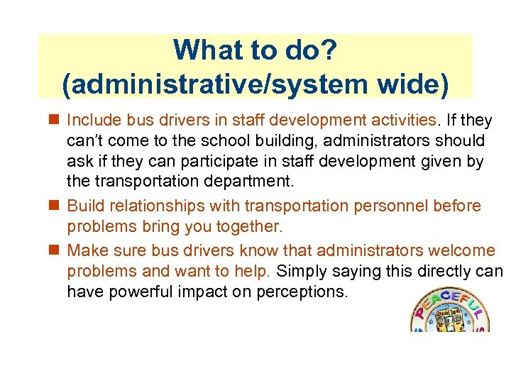 What to do? (administrative/system wide) Include bus drivers in staff development activities. If they