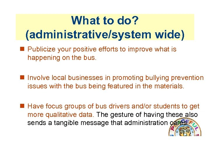 What to do? (administrative/system wide) Publicize your positive efforts to improve what is happening