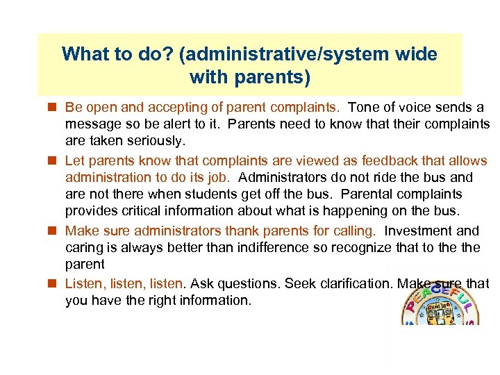 What to do? (administrative/system wide with parents) Be open and accepting of parent complaints.