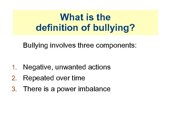 What is the definition of bullying? Bullying involves three components: 1. Negative, unwanted actions
