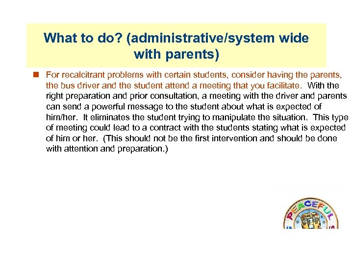 What to do? (administrative/system wide with parents) For recalcitrant problems with certain students, consider