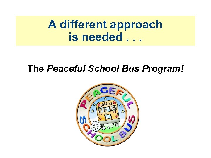 A different approach is needed. . . The Peaceful School Bus Program!