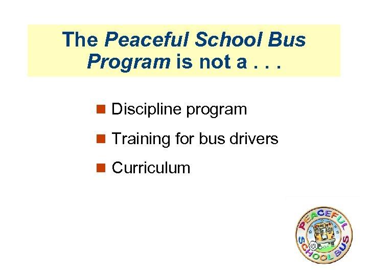 The Peaceful School Bus Program is not a. . . Discipline program Training for