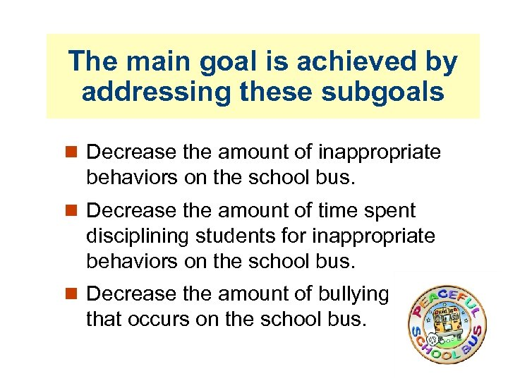 The main goal is achieved by addressing these subgoals Decrease the amount of inappropriate