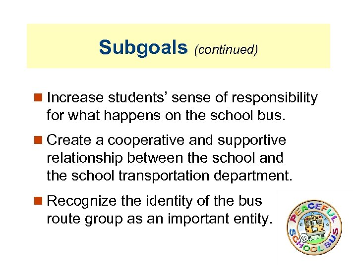 Subgoals (continued) Increase students' sense of responsibility for what happens on the school bus.
