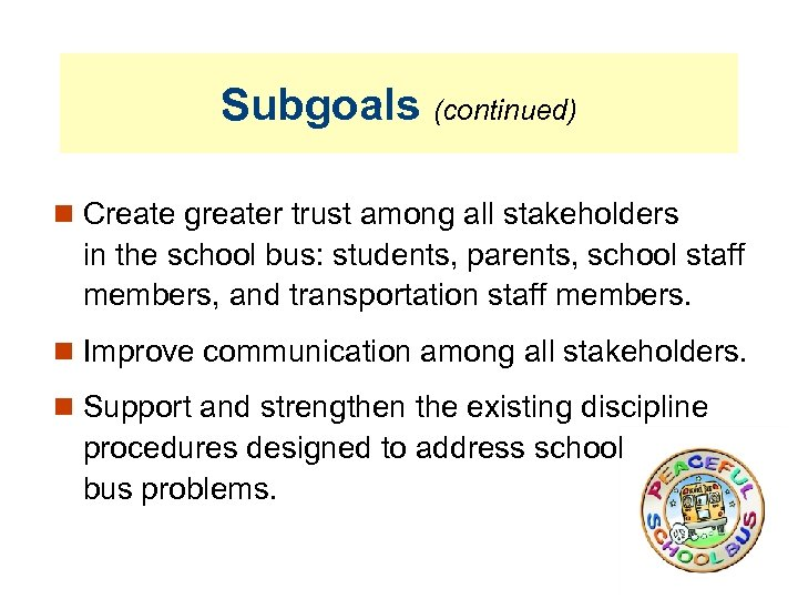 Subgoals (continued) Create greater trust among all stakeholders in the school bus: students, parents,