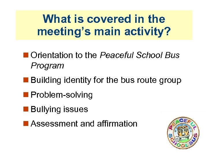 What is covered in the meeting's main activity? Orientation to the Peaceful School Bus