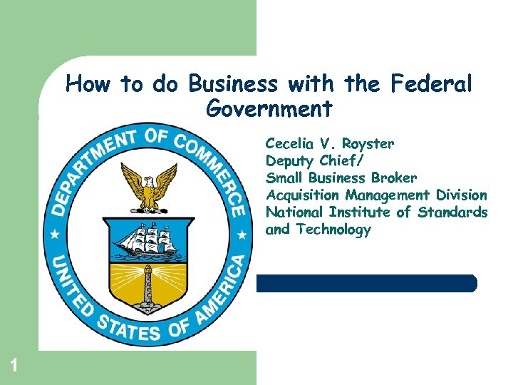How to do Business with the Federal Government Cecelia V. Royster Deputy Chief/ Small