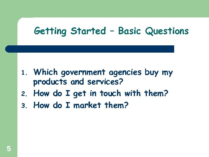 Getting Started – Basic Questions 1. 2. 3. 5 Which government agencies buy my
