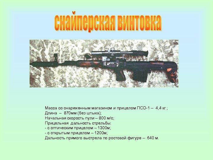 Масса со снаряженным магазином и прицелом ПСО-1 – 4, 4 кг ; Длина –