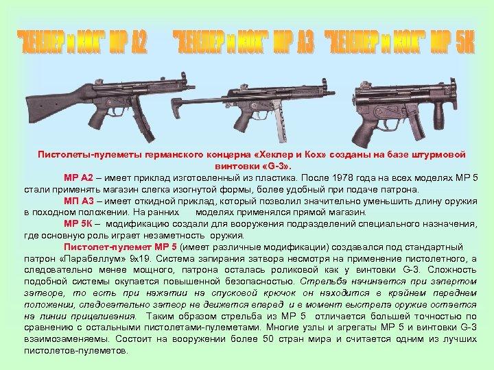 Пистолеты-пулеметы германского концерна «Хеклер и Кох» созданы на базе штурмовой винтовки «G-3» . МР