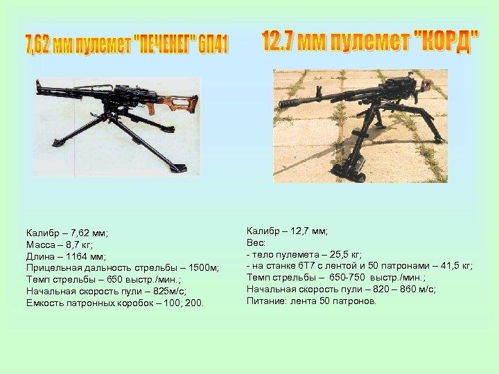 Калибр – 7, 62 мм; Масса – 8, 7 кг; Длина – 1164 мм;