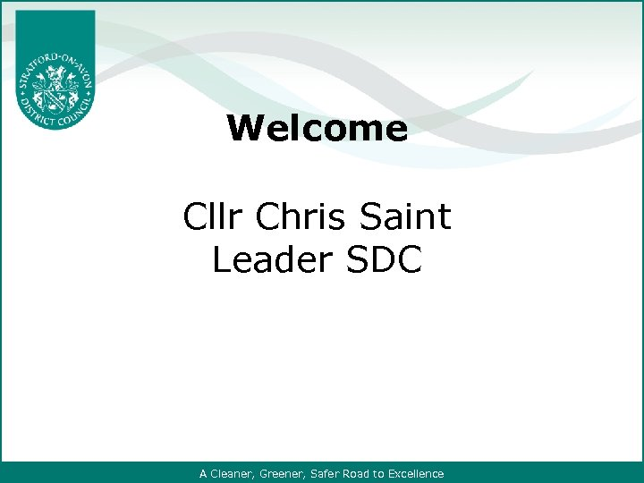 Welcome Cllr Chris Saint Leader SDC A Cleaner, Greener, Safer Road to Excellence