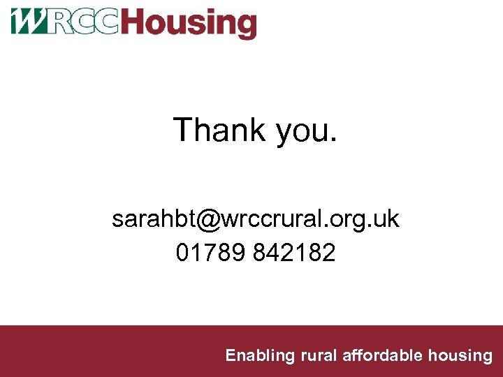 Thank you. sarahbt@wrccrural. org. uk 01789 842182 Enabling rural affordable housing