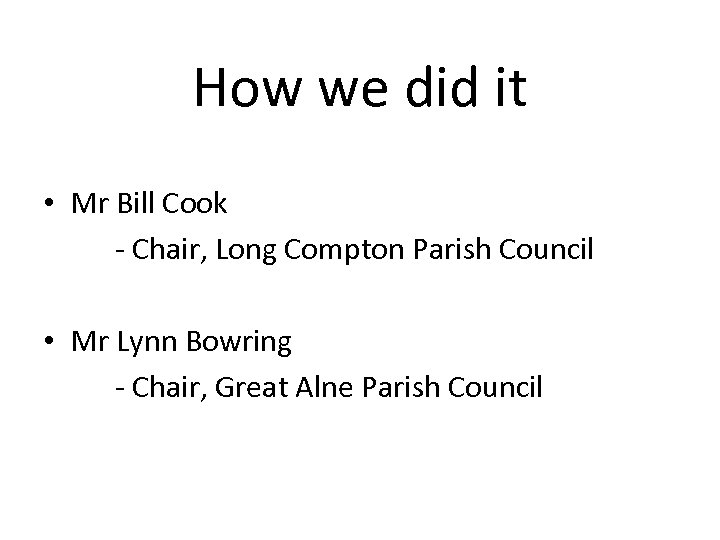 How we did it • Mr Bill Cook - Chair, Long Compton Parish Council
