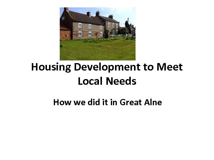 Housing Development to Meet Local Needs How we did it in Great Alne