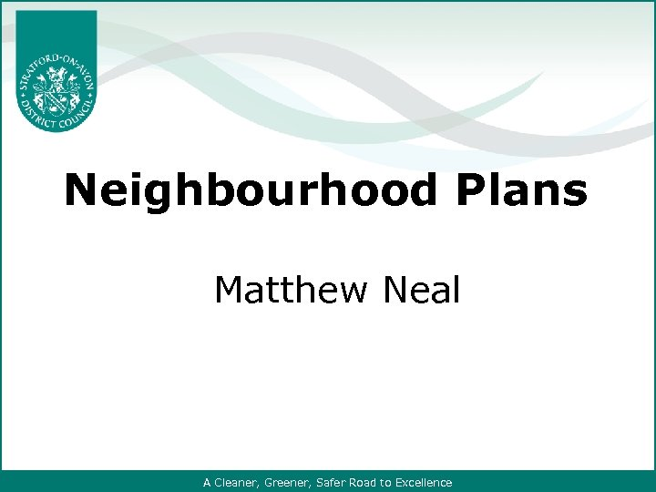 Neighbourhood Plans Matthew Neal A Cleaner, Greener, Safer Road to Excellence