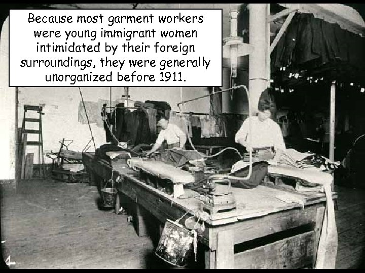 Because most garment workers were young immigrant women intimidated by their foreign surroundings, they