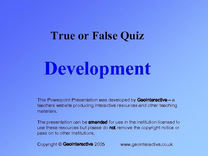 True or False Quiz Development This Powerpoint Presentation was developed by Geo. Interactive –